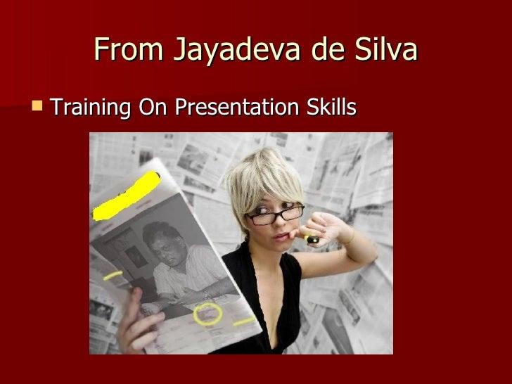 From Jayadeva de Silva <ul><li>Training On Presentation Skills </li></ul>