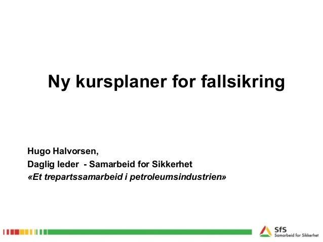 Ny kursplaner for fallsikringHugo Halvorsen,Daglig leder - Samarbeid for Sikkerhet«Et trepartssamarbeid i petroleumsindust...