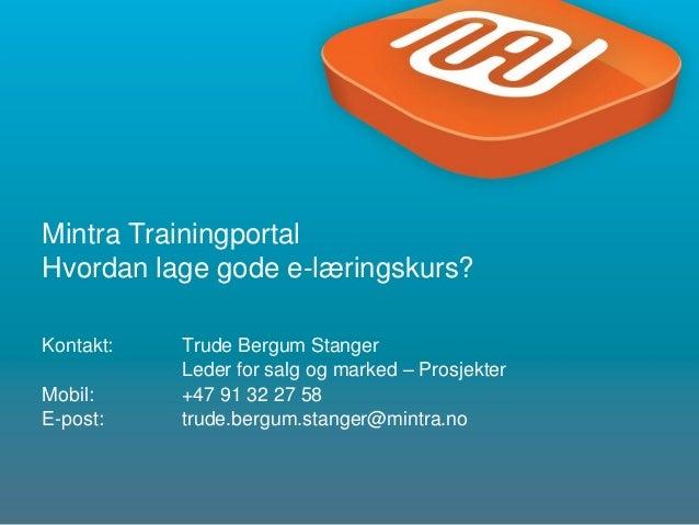 1Mintra TrainingportalHvordan lage gode e-læringskurs?Kontakt: Trude Bergum StangerLeder for salg og marked – ProsjekterMo...