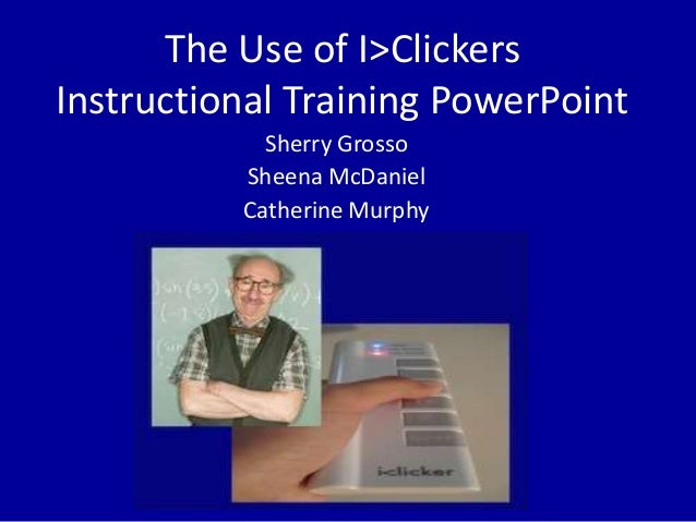 The Use of I>Clickers Instructional Training PowerPoint Sherry Grosso Sheena McDaniel Catherine Murphy