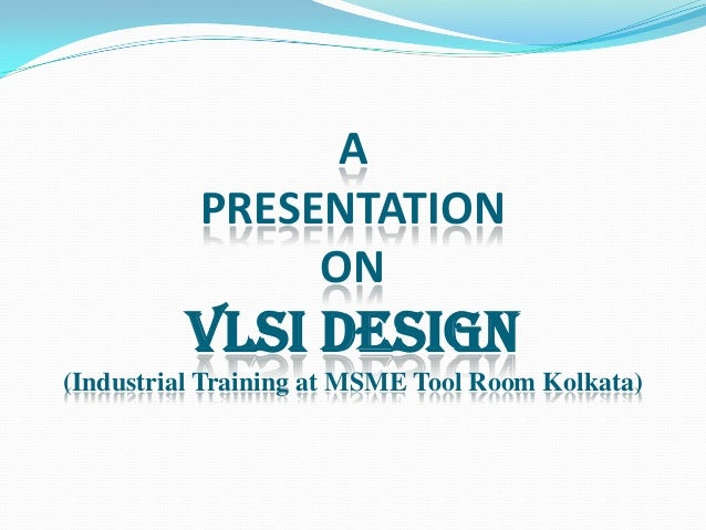 A PRESENTATION ON  VLSI DESIGN (Industrial Training at MSME Tool Room Kolkata)