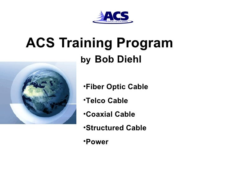 ACS Training Program  by   Bob Diehl <ul><li>Fiber Optic Cable </li></ul><ul><li>Telco Cable </li></ul><ul><li>Coaxial Cab...