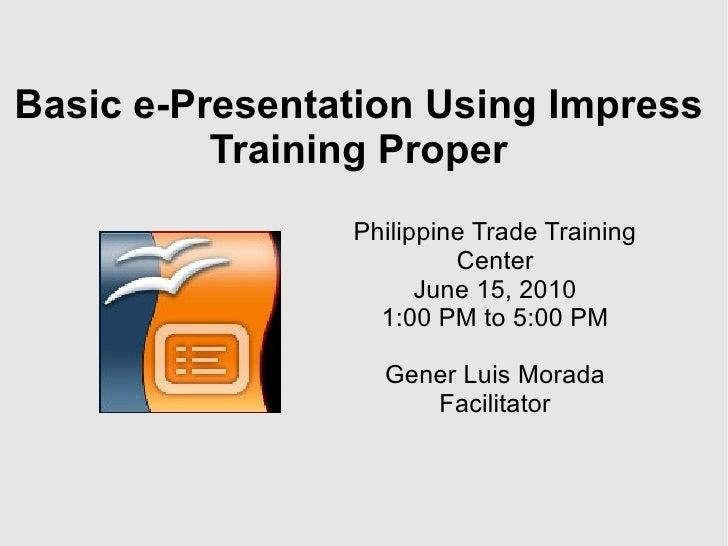 Basic e-Presentation Using Impress Training Proper Philippine Trade Training Center June 15, 2010 1:00 PM to 5:00 PM Gener...