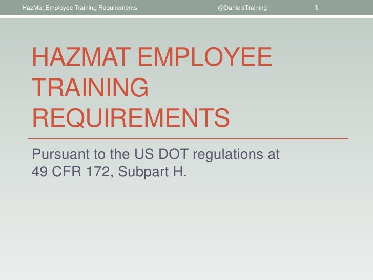 HazMat Employee Training Requirements   @DanielsTraining   1   HAZMAT EMPLOYEE   TRAINING   REQUIREMENTS   Pursuant to the...