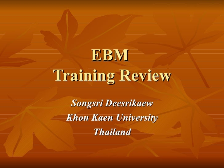 EBM  Training Review <ul><ul><li>Songsri Deesrikaew </li></ul></ul><ul><ul><li>Khon Kaen University </li></ul></ul><ul><ul...