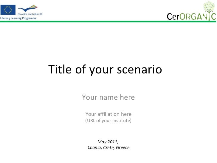 Title of your scenario  Your name here Your affiliation here (URL of your institute) May 2011,  Chania, Crete, Greece