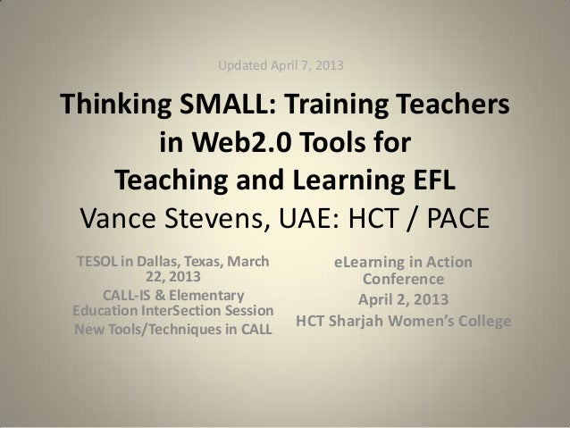 Updated April 7, 2013Thinking SMALL: Training Teachers       in Web2.0 Tools for    Teaching and Learning EFL Vance Steven...
