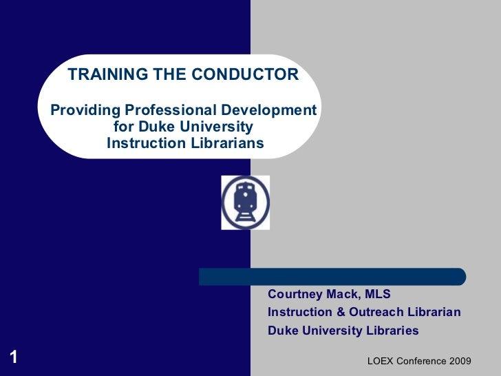 TRAINING THE CONDUCTOR Providing Professional Development for Duke University  Instruction Librarians Courtney Mack, MLS I...