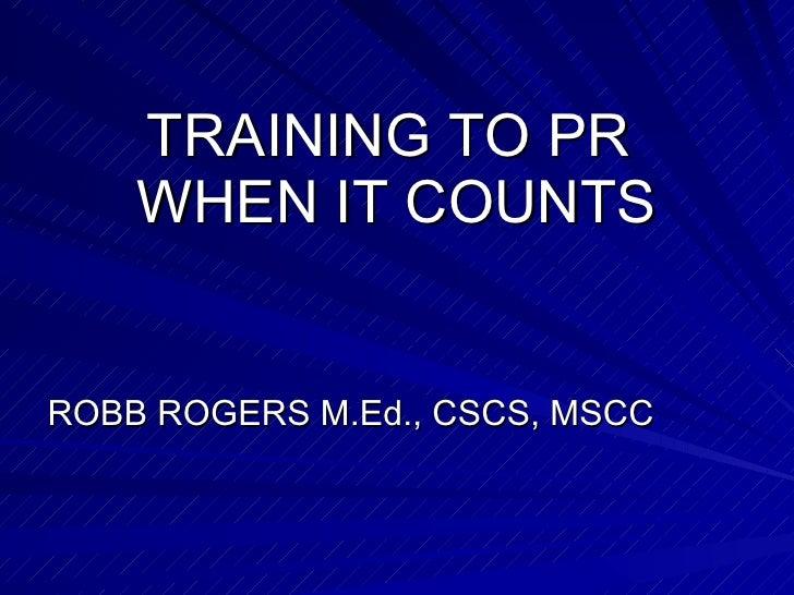 TRAINING TO PR  WHEN IT COUNTS <ul><li>ROBB ROGERS M.Ed., CSCS, MSCC </li></ul>