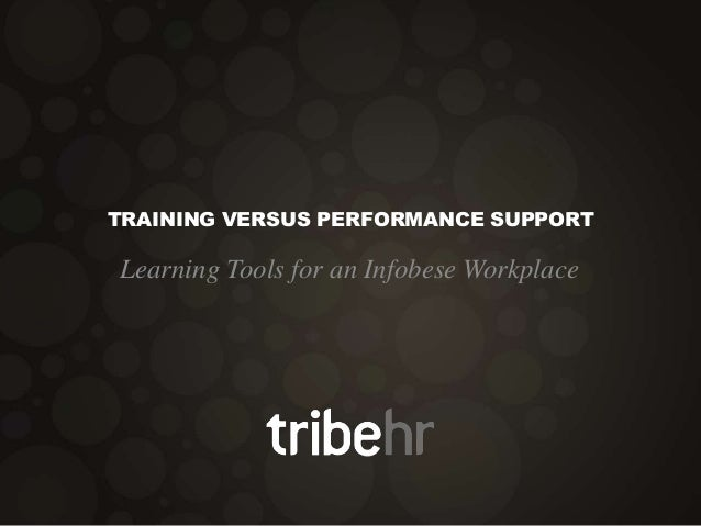 TRAINING VERSUS PERFORMANCE SUPPORT Learning Tools for an Infobese Workplace