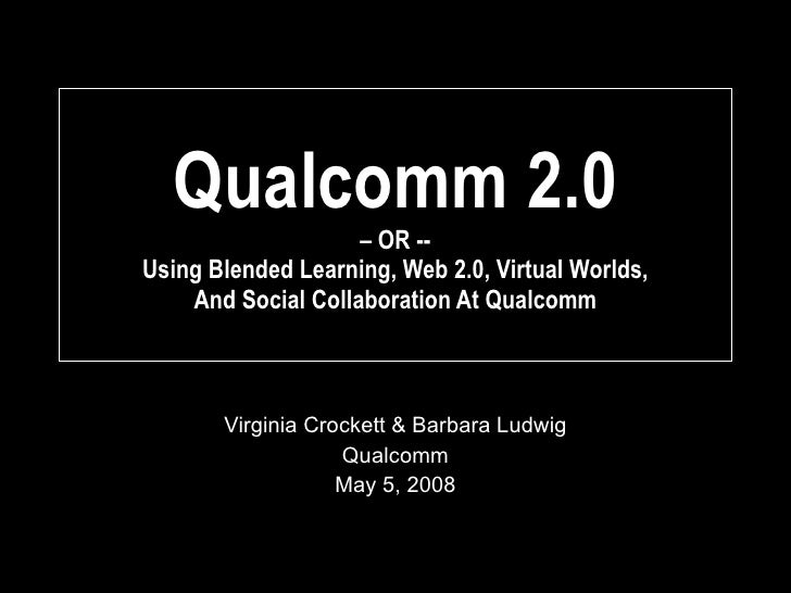 Qualcomm 2.0 – OR --  Using Blended Learning, Web 2.0, Virtual Worlds,  And Social Collaboration At Qualcomm Virginia Croc...