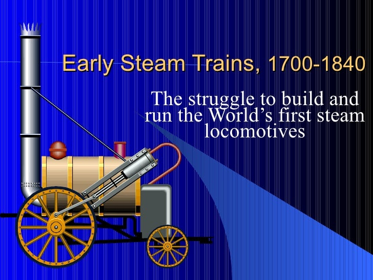 Early Steam Trains,  1700-1840 The struggle to build and run the World's first steam locomotives