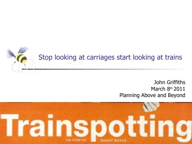 Stop looking at carriages start looking at trains                                        John Griffiths                   ...