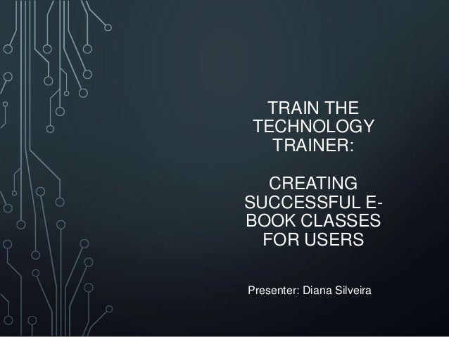 TRAIN THE TECHNOLOGY TRAINER: CREATING SUCCESSFUL EBOOK CLASSES FOR USERS Presenter: Diana Silveira