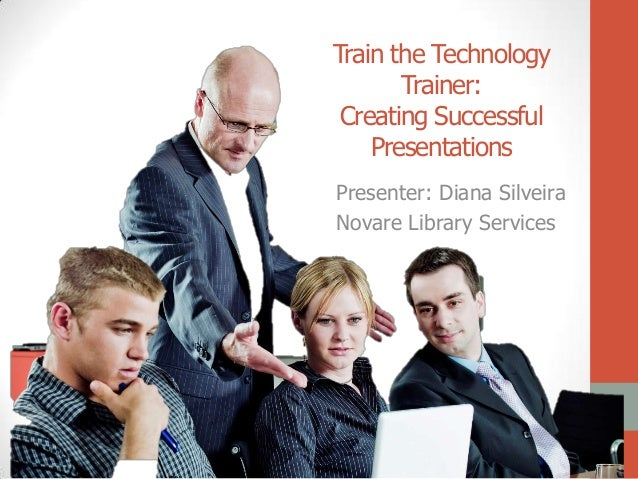 Train the Technology       Trainer: Creating Successful    PresentationsPresenter: Diana SilveiraNovare Library Services