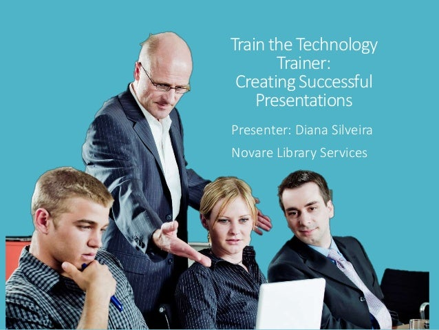 Train the Technology Trainer: Creating Successful Presentations Presenter: Diana Silveira Novare Library Services