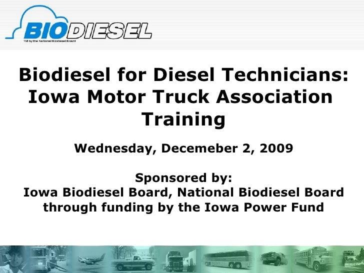 Biodiesel for Diesel Technicians: Iowa Motor Truck Association  Training Wednesday, Decemeber 2, 2009 Sponsored by: Iowa B...