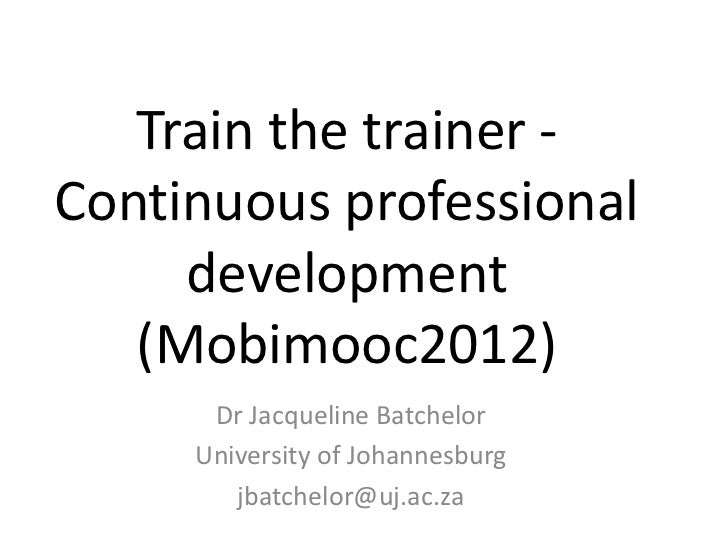 Train the trainer -Continuous professional     development   (Mobimooc2012)      Dr Jacqueline Batchelor     University of...
