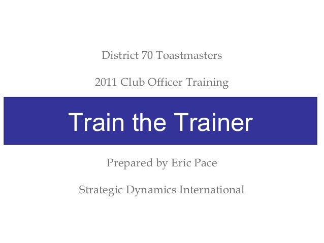 District 70 Toastmasters 2011 Club Officer Training Train The Trainer Prepared by Eric Pace Strategic Dynamics Internation...
