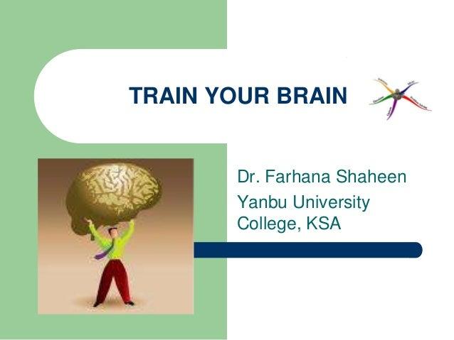 TRAIN YOUR BRAIN       Dr. Farhana Shaheen       Yanbu University       College, KSA