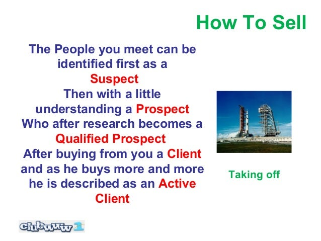How To Sell The People you meet can be      identified first as a            Suspect       Then with a little  understandi...