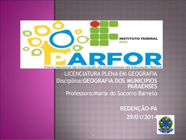 LICENCIATURA PLENA EM GEOGRAFIA Disciplina:GEOGRAFIA DOS MUNICIPIOS PARAENSES Professora:Maria do Socorro Barreto REDENÇÃO...