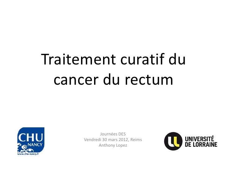 Traitement curatif du  cancer du rectum             Journées DES      Vendredi 30 mars 2012, Reims            Anthony Lopez