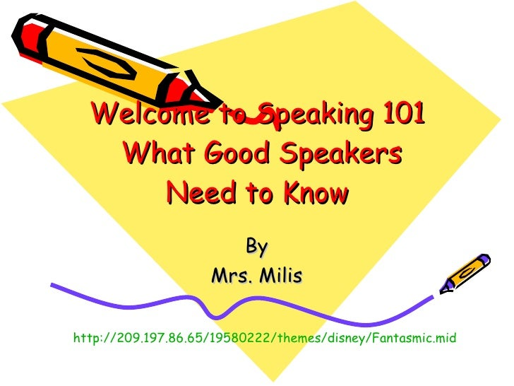 Welcome to Speaking 101  What Good Speakers Need to Know By Mrs. Milis http://209.197.86.65/19580222/themes/disney/Fantasm...