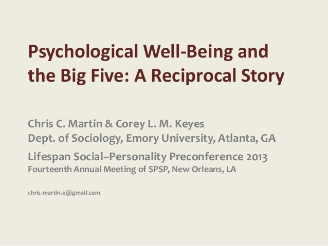 Psychological Well-Being andthe Big Five: A Reciprocal StoryChris C. Martin & Corey L. M. KeyesDept. of Sociology, Emory U...