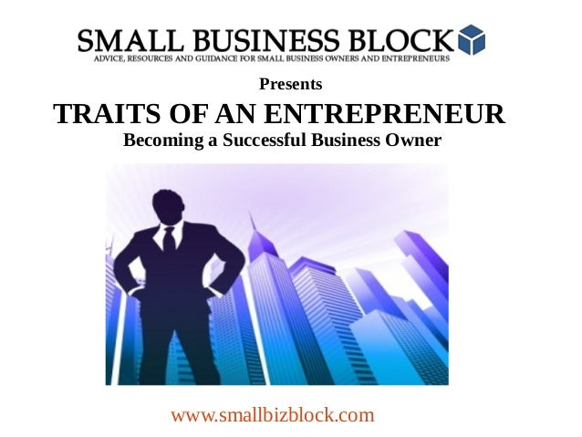 Presents  TRAITS OF AN ENTREPRENEUR Becoming a Successful Business Owner  www.smallbizblock.com