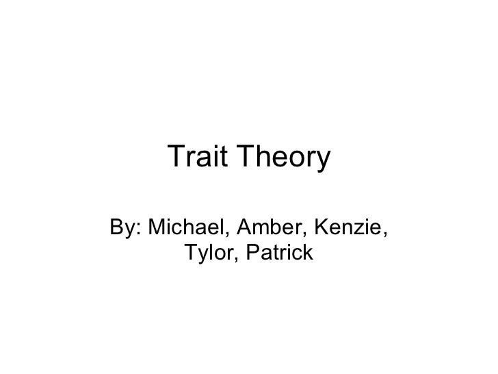 Trait Theory By: Michael, Amber, Kenzie, Tylor, Patrick