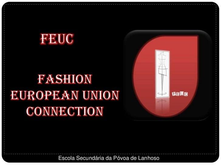 FEUC<br />Fashion European Union Connection<br />Escola Secundária da Póvoa de Lanhoso<br />