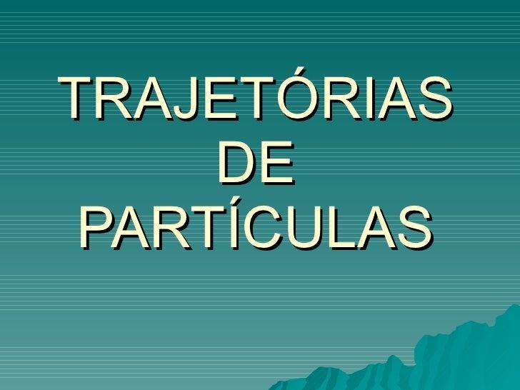 TRAJETÓRIAS DE PARTÍCULAS