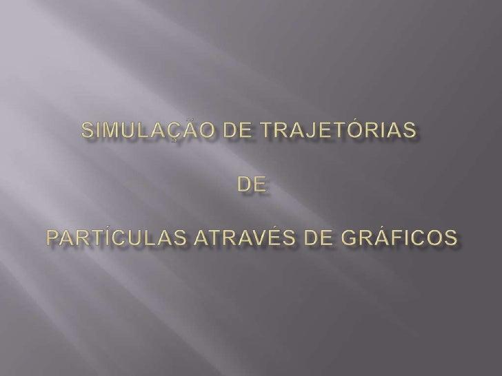 Simulação de TRAJETÓRIAS DE PARTÍCULAS através de gráficos<br />