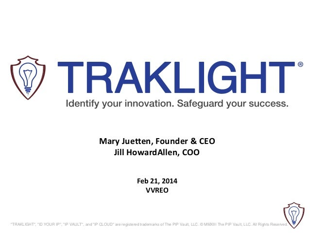 "Mary Juetten, Founder & CEO Jill HowardAllen, COO Feb 21, 2014 VVREO  ""TRAKLIGHT"", ""ID YOUR IP"", ""IP VAULT"", and ""IP CLOUD..."