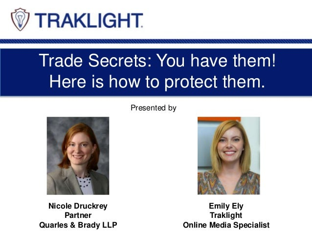Trade Secrets: You have them! Here is how to protect them. Nicole Druckrey Partner Quarles & Brady LLP Emily Ely Traklight...