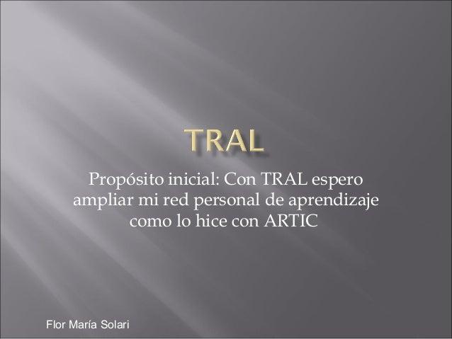 Propósito inicial: Con TRAL esperoampliar mi red personal de aprendizajecomo lo hice con ARTICFlor María Solari