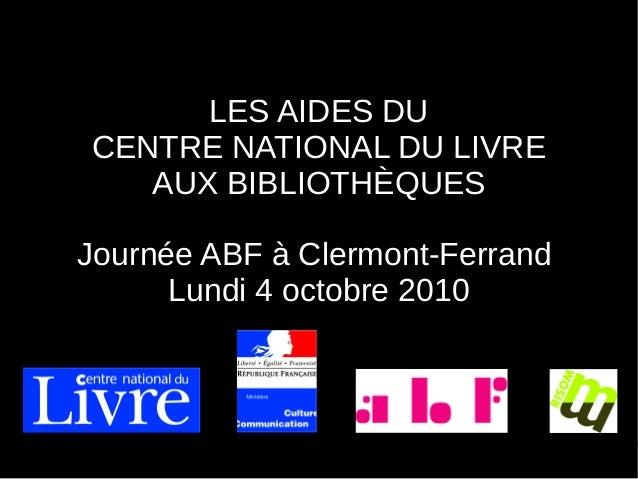 LES AIDES DU CENTRE NATIONAL DU LIVRE AUX BIBLIOTHÈQUES Journée ABF à Clermont-Ferrand Lundi 4 octobre 2010
