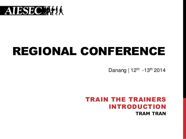 REGIONAL CONFERENCE TRAIN THE TRAINERS INTRODUCTION TRAM TRAN Danang | 12th -13th 2014
