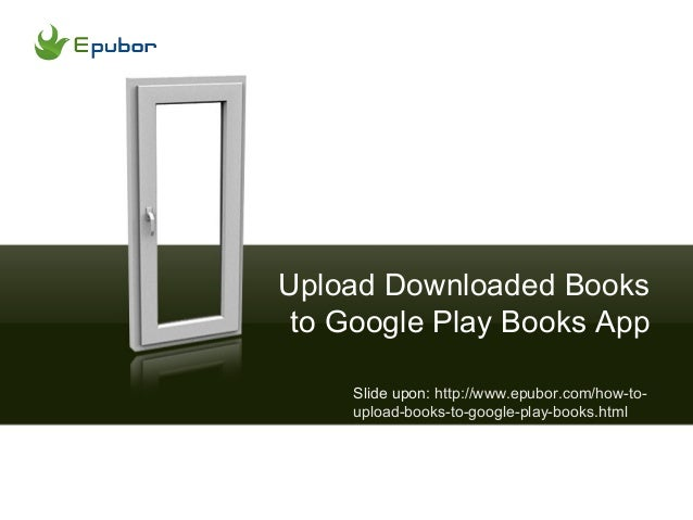 Upload Downloaded Booksto Google Play Books AppSlide upon: http://www.epubor.com/how-to-upload-books-to-google-play-books....