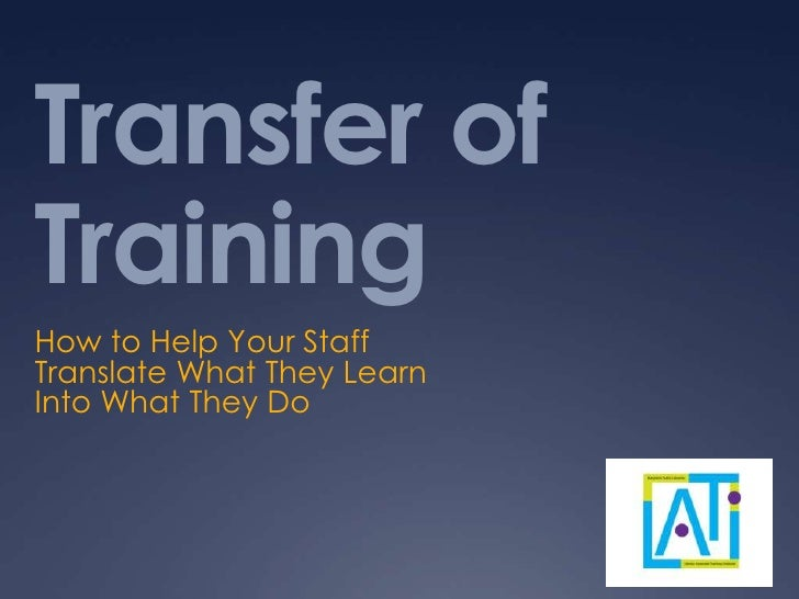 Transfer ofTrainingHow to Help Your StaffTranslate What They LearnInto What They Do