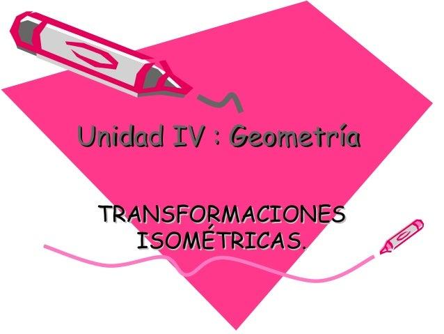 Unidad IV : GeometríaUnidad IV : Geometría TRANSFORMACIONESTRANSFORMACIONES ISOMÉTRICAS.ISOMÉTRICAS.