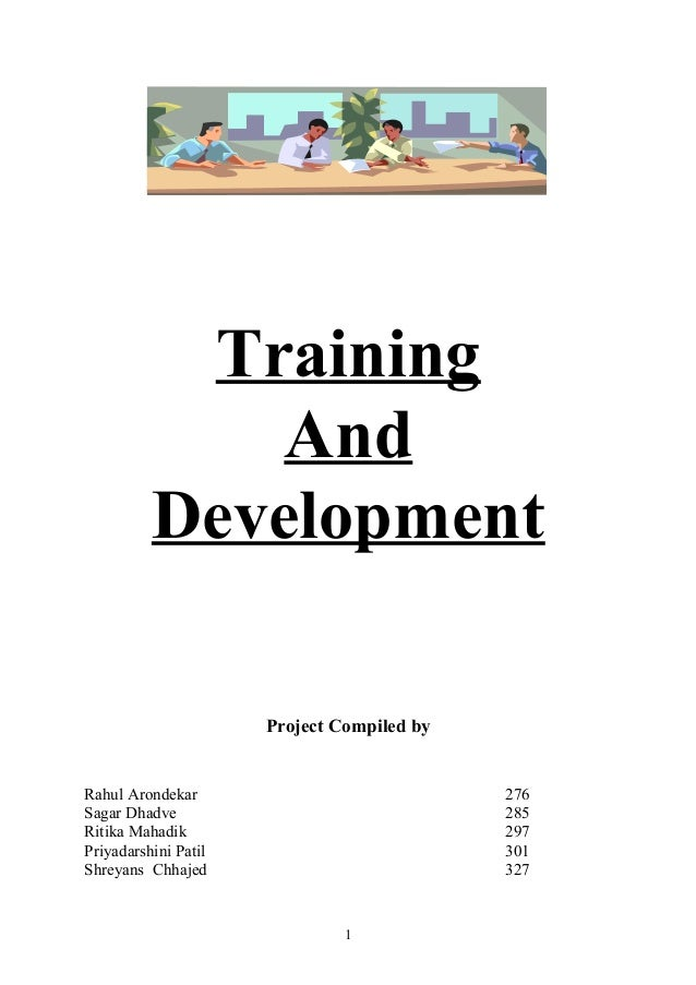 Training And Development Project Compiled by Rahul Arondekar 276 Sagar Dhadve 285 Ritika Mahadik 297 Priyadarshini Patil 3...
