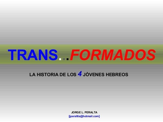 TRANS...FORMADOS  LA HISTORIA DE LOS   4 JÒVENES HEBREOS                    JORGE L. PERALTA                 [jperaltta@ho...