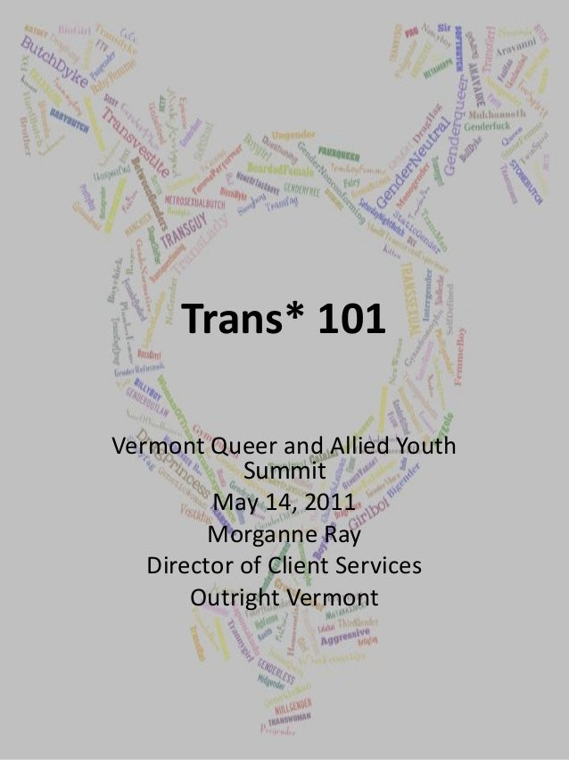 Trans* 101 Vermont Queer and Allied Youth Summit May 14, 2011 Morganne Ray Director of Client Services Outright Vermont