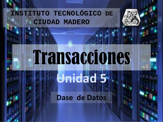 INSTITUTO TECNOLÓGICO DE CIUDAD MADERO  Transacciones Unidad 5 Dase de Datos