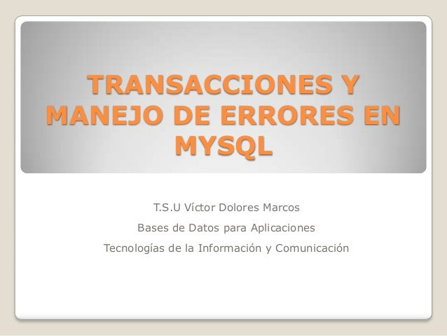 TRANSACCIONES YMANEJO DE ERRORES EN       MYSQL           T.S.U Víctor Dolores Marcos         Bases de Datos para Aplicaci...
