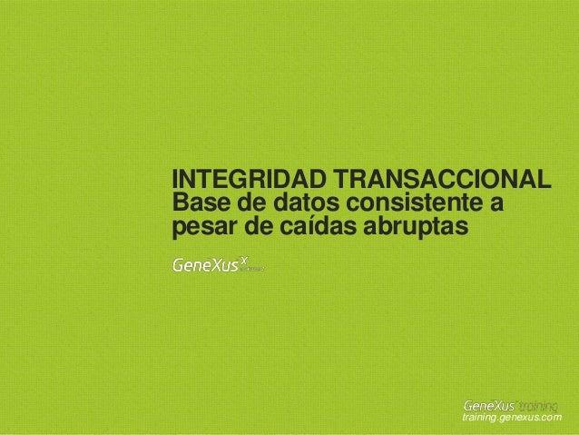 INTEGRIDAD TRANSACCIONAL Base de datos consistente a pesar de caídas abruptas  training.genexus.com