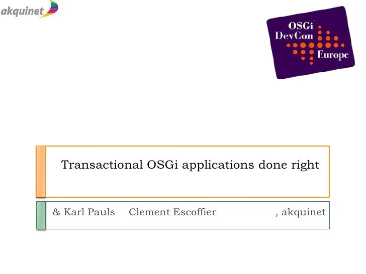Transactional OSGi applications done right<br />				    & Karl Pauls<br />Clement Escoffier      		, akquinet<br />
