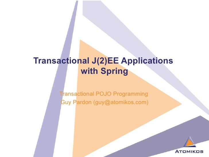 Transactional J(2)EE Applications  with Spring Transactional POJO Programming  Guy Pardon (guy@atomikos.com)